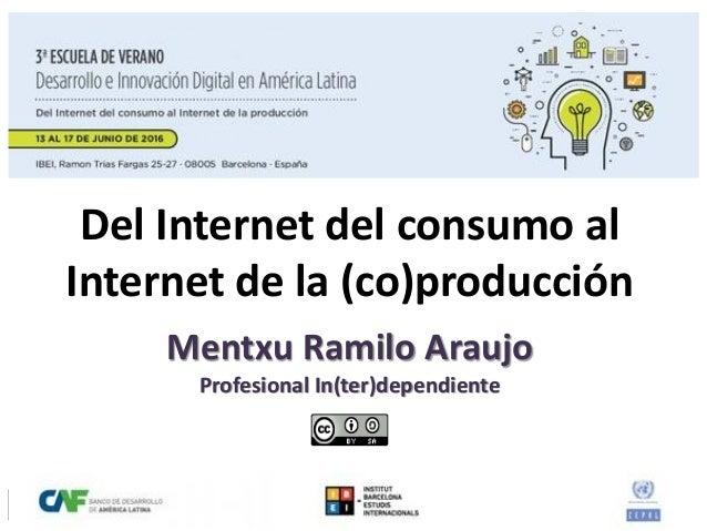 Del Internet del consumo al Internet de la (co)producción Mentxu Ramilo Araujo Profesional In(ter)dependiente