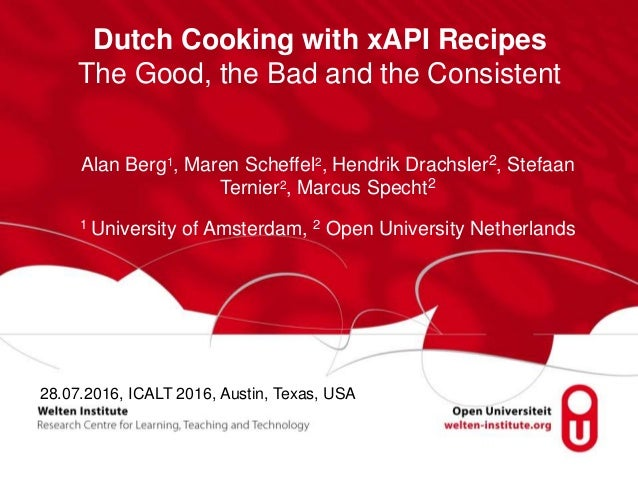 Dutch Cooking with xAPI Recipes The Good, the Bad and the Consistent Alan Berg1, Maren Scheffel2, Hendrik Drachsler2, Stef...