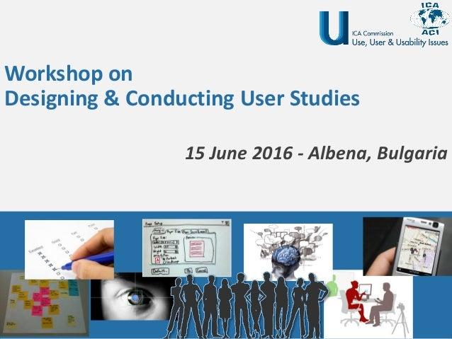 Workshop on Designing & Conducting User Studies 15 June 2016 - Albena, Bulgaria