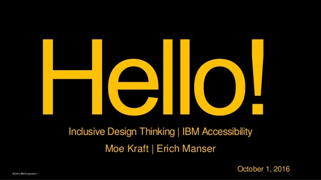 © 2016 IBM Corporation Inclusive Design Thinking | IBM Accessibility Moe Kraft | Erich Manser October 1, 2016