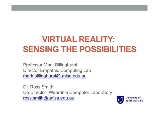 VIRTUAL REALITY: SENSING THE POSSIBILITIES Professor Mark Billinghurst Director Empathic Computing Lab mark.billinghurst@u...