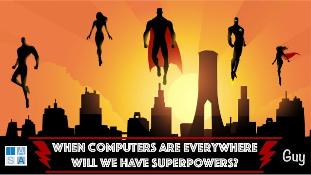 When Computers are Everywhere Will WE HAVE SUPERPOWERS? Guy