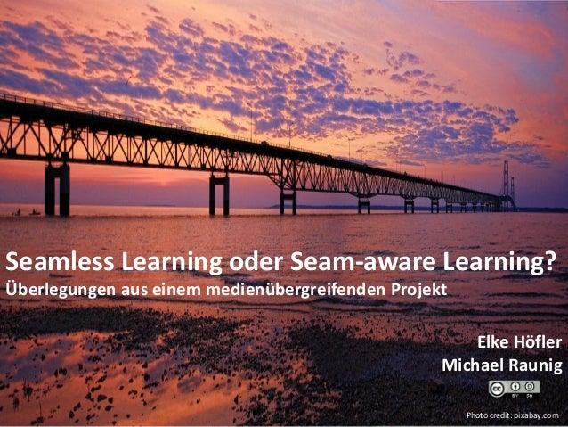 Seamless Learning oder Seam-aware Learning? Überlegungen aus einem medienübergreifenden Projekt Elke Höfler Michael Raunig...