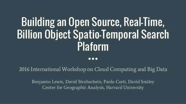 Building an Open Source, Real-Time, Billion Object Spatio-Temporal Search Plaform 2016 International Workshop on Cloud Com...