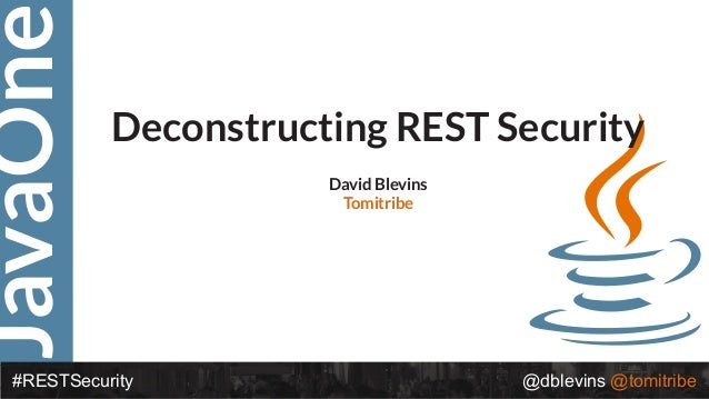 JavaOne #RESTSecurity @dblevins @tomitribe Deconstructing REST Security David Blevins Tomitribe