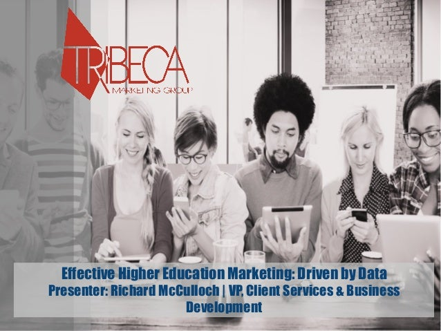 Effective Higher Education Marketing: Driven by Data Presenter: Richard McCulloch | VP, Client Services & Business Develop...