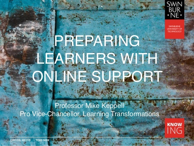 CRICOS 00111D TOID 3059 PREPARING LEARNERS WITH ONLINE SUPPORT Professor Mike Keppell Pro Vice-Chancellor, Learning Transf...