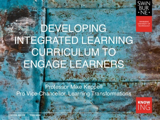 CRICOS 00111D TOID 3059 DEVELOPING INTEGRATED LEARNING CURRICULUM TO ENGAGE LEARNERS Professor Mike Keppell Pro Vice-Chanc...
