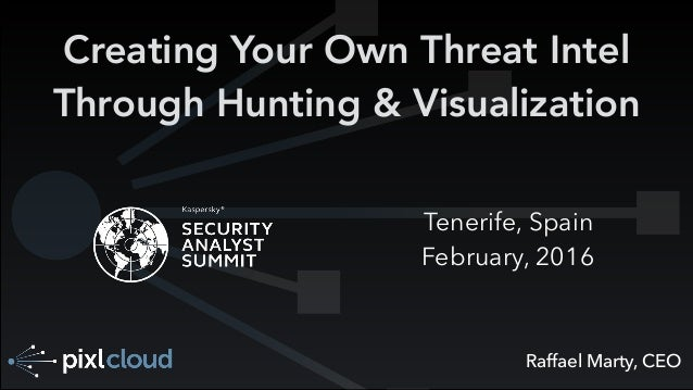 Raffael Marty, CEO Creating Your Own Threat Intel Through Hunting & Visualization Tenerife, Spain February, 2016