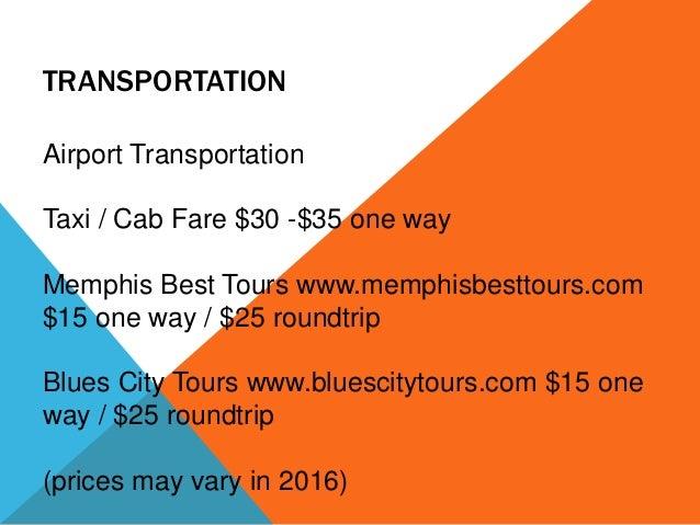 TRANSPORTATION Airport Transportation Taxi / Cab Fare $30 -$35 one way Memphis Best Tours www.memphisbesttours.com $15 one...
