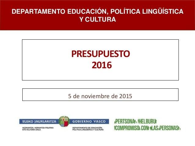 PRESUPUESTO 2016 5 de noviembre de 2015 DEPARTAMENTO EDUCACIÓN, POLÍTICA LINGÜÍSTICA Y CULTURA
