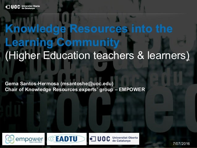 Knowledge Resources into the Learning Community (Higher Education teachers & learners) Gema Santos-Hermosa (msantoshe@uoc....