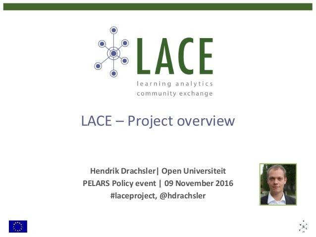 LACE–Projectoverview  HendrikDrachsler|OpenUniversiteit PELARSPolicyevent|09November2016 #laceproject,@hd...