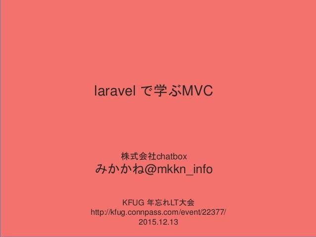 laravel で学ぶMVC 株式会社chatbox みかかね@mkkn_info KFUG 年忘れLT大会 http://kfug.connpass.com/event/22377/ 2015.12.13