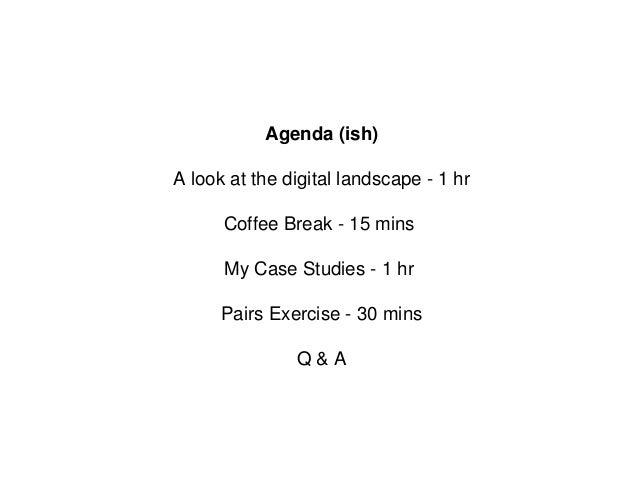 Agenda (ish) A look at the digital landscape - 1 hr Coffee Break - 15 mins My Case Studies - 1 hr Pairs Exercise - 30 mins...