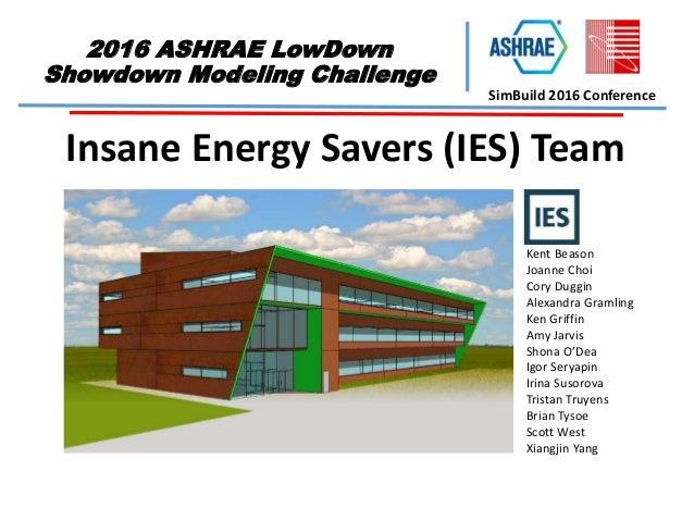2016 ASHRAE LowDown Showdown Modeling Challenge SimBuild 2016 Conference Insane Energy Savers (IES) Team Kent Beason Joann...