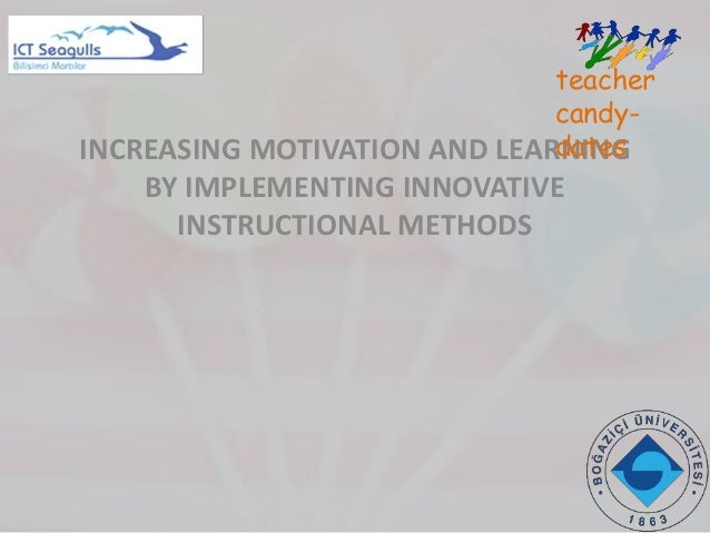 INCREASING MOTIVATION AND LEARNING BY IMPLEMENTING INNOVATIVE INSTRUCTIONAL METHODS teacher candy- dates