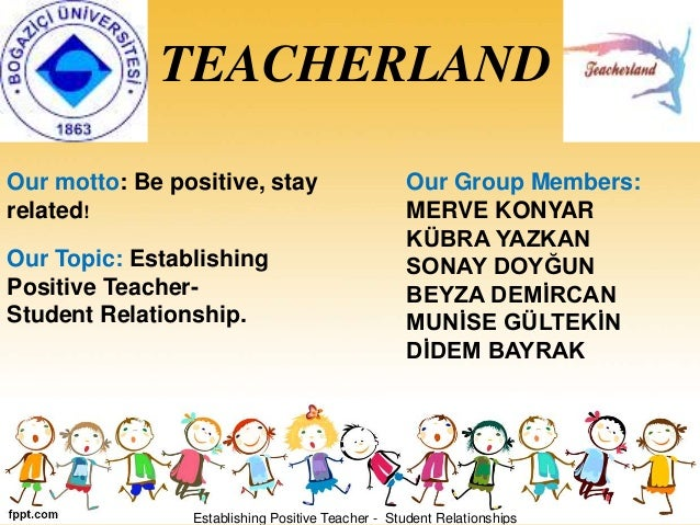 TEACHERLAND Our motto: Be positive, stay related! Our Group Members: MERVE KONYAR KÜBRA YAZKAN SONAY DOYĞUN BEYZA DEMİRCAN...