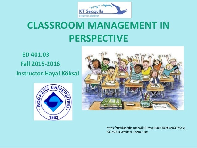 CLASSROOM MANAGEMENT IN PERSPECTIVE ED 401.03 Fall 2015-2016 Instructor:Hayal Köksal https://tr.wikipedia.org/wiki/Dosya:B...