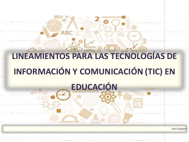 Juan Lapeyre LINEAMIENTOS PARA LAS TECNOLOGÍAS DE INFORMACIÓN Y COMUNICACIÓN (TIC) EN EDUCACIÓN
