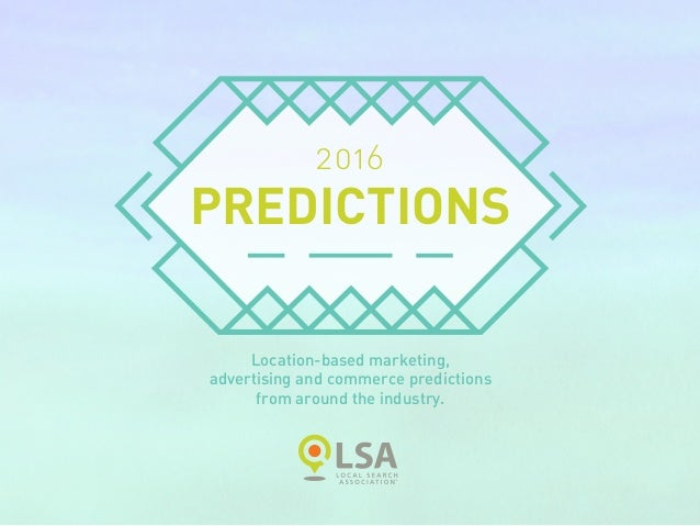 2016 PREDICTIONS Location-based marketing, advertising and commerce predictions from around the industry.