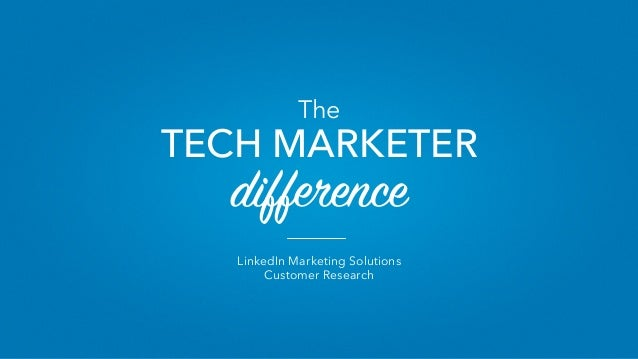 LinkedIn Marketing Solutions Customer Research The TECH MARKETER difference