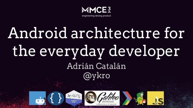 Android architecture for the everyday developer Adrián Catalán @ykro