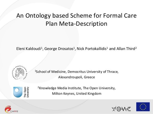 An Ontology based Scheme for Formal Care Plan Meta-Description Eleni Kaldoudi1, George Drosatos1, Nick Portokallidis1 and ...