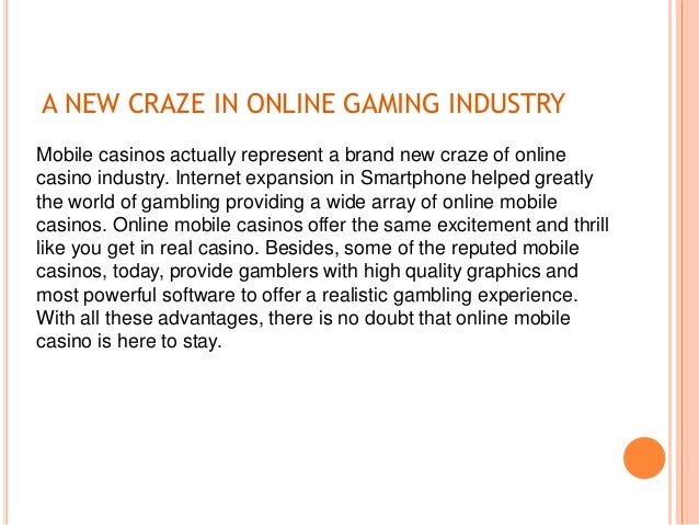 A NEW CRAZE IN ONLINE GAMING INDUSTRY Mobile casinos actually represent a brand new craze of online casino industry. Inter...