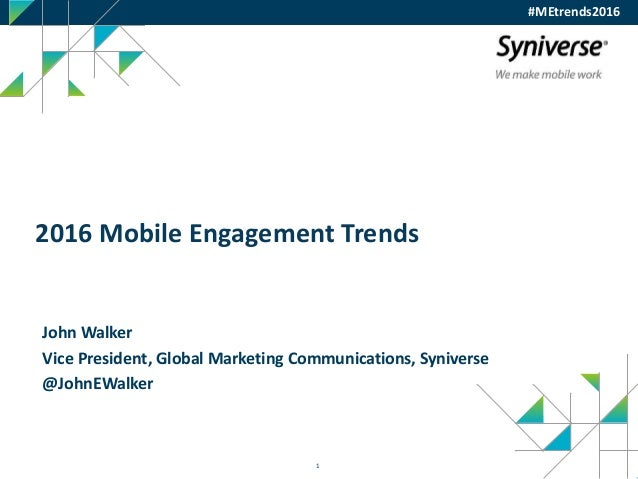 1 2016 Mobile Engagement Trends John Walker Vice President, Global Marketing Communications, Syniverse @JohnEWalker #MEtre...