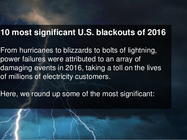 10 most significant U.S. blackouts of 2016 From hurricanes to blizzards to bolts of lightning, power failures were attribu...