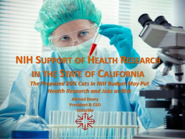 NIH SUPPORT OF HEALTH RESEARCH IN THE STATE OF CALIFORNIA The Proposed 20% Cuts in NIH Budget May Put Health Research and ...