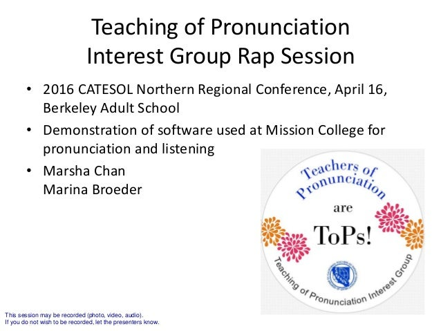 Teaching of Pronunciation Interest Group Rap Session • 2016 CATESOL Northern Regional Conference, April 16, Berkeley Adult...