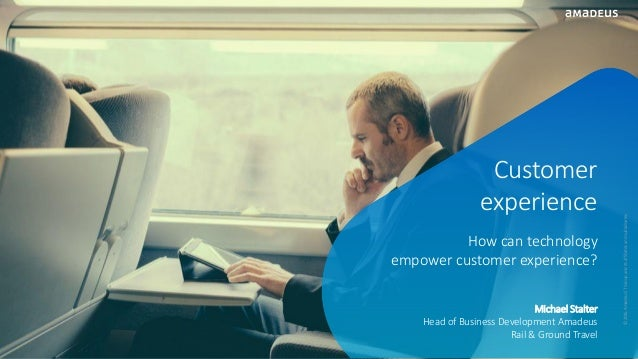 Michael Stalter Head of Business Development Amadeus Rail & Ground Travel Customer experience How can technology empower c...