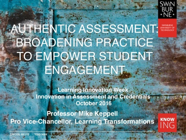 CRICOS 00111D TOID 3059 AUTHENTIC ASSESSMENT: BROADENING PRACTICE TO EMPOWER STUDENT ENGAGEMENT Professor Mike Keppell Pro...