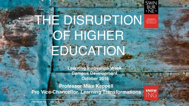 CRICOS 00111D TOID 3059 THE DISRUPTION OF HIGHER EDUCATION Professor Mike Keppell Pro Vice-Chancellor, Learning Transforma...