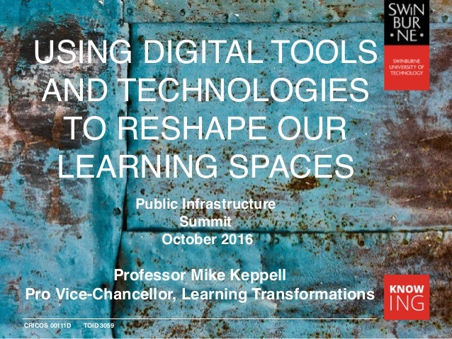 CRICOS 00111D TOID 3059 USING DIGITAL TOOLS AND TECHNOLOGIES TO RESHAPE OUR LEARNING SPACES Professor Mike Keppell Pro Vic...
