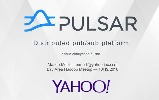 Distributed pub/sub platform github.com/yahoo/pulsar Matteo Merli — mmerli@yahoo-inc.com Bay Area Hadoop Meetup — 10/19/20...