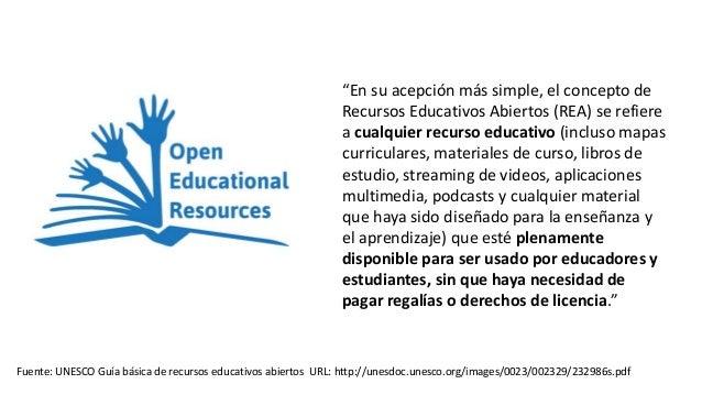 """""""En su acepción más simple, el concepto de Recursos Educativos Abiertos (REA) se refiere a cualquier recurso educativo (in..."""