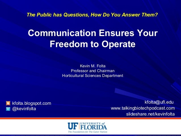 The Public has Questions, How Do You Answer Them? Communication Ensures Your Freedom to Operate Kevin M. Folta Professor a...