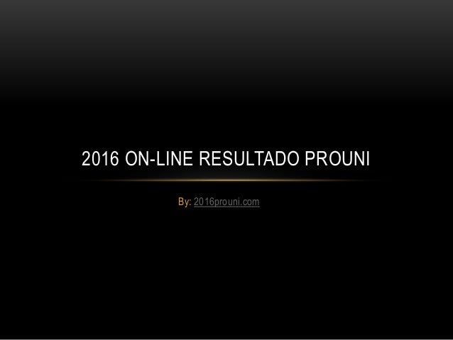 By: 2016prouni.com 2016 ON-LINE RESULTADO PROUNI