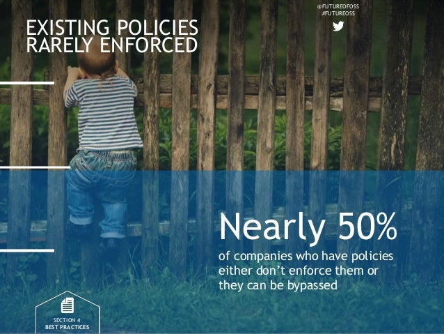 @FUTUREOFOSS #FUTUREOSS EXISTING POLICIES RARELY ENFORCED SECTION 4 BEST PRACTICES Nearly 50% of companies who have polici...