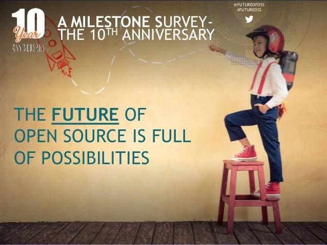 @FUTUREOFOSS #FUTUREOSS A MILESTONE SURVEY- THE 10TH ANNIVERSARY THE FUTURE OF OPEN SOURCE IS FULL OF POSSIBILITIES