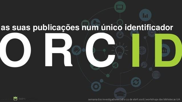 O R C as suas publicações num único identificador semana dos investigadores | 18 a 22 de abril 2016 | workshops das biblio...