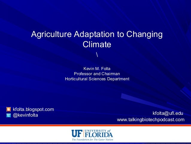 Agriculture Adaptation to Changing Climate  Kevin M. Folta Professor and Chairman Horticultural Sciences Department kfolta...