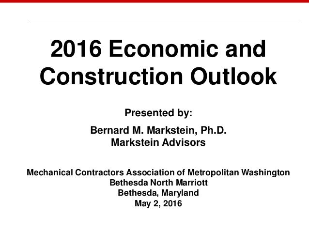 May 7, 2014 2016 Economic and Construction Outlook Presented by: Bernard M. Markstein, Ph.D. Markstein Advisors Mechanical...