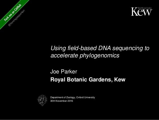 Using field-based DNA sequencing to accelerate phylogenomics Joe Parker Royal Botanic Gardens, Kew Department of Zoology, ...