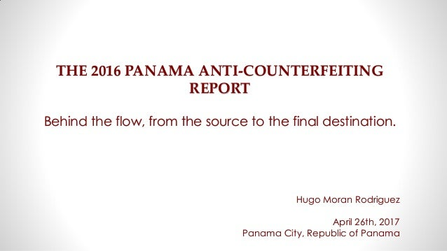 THE 2016 PANAMA ANTI-COUNTERFEITING REPORT Behind the flow, from the source to the final destination. Hugo Moran Rodriguez...