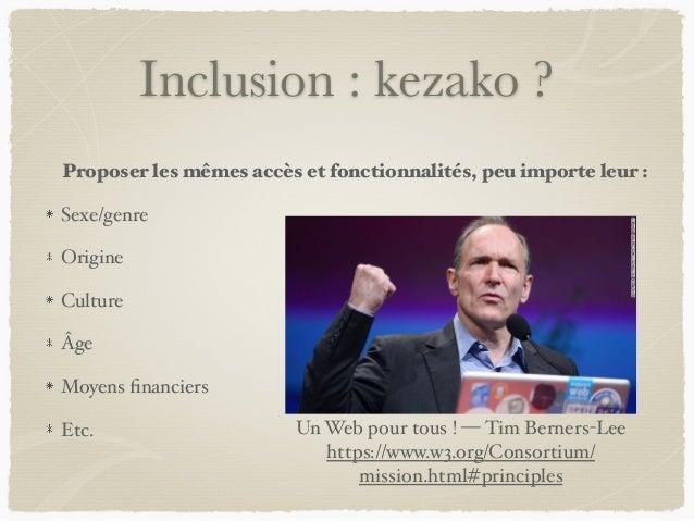 Inclusion : kezako ? Proposer les mêmes accès et fonctionnalités, peu importe leur : Sexe/genre Origine Culture Âge Moyens...