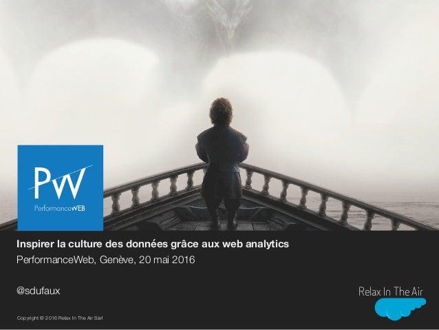Inspirer la culture des données grâce aux web analytics PerformanceWeb, Genève, 20 mai 2016 @sdufaux Copyright © 2016 Rela...
